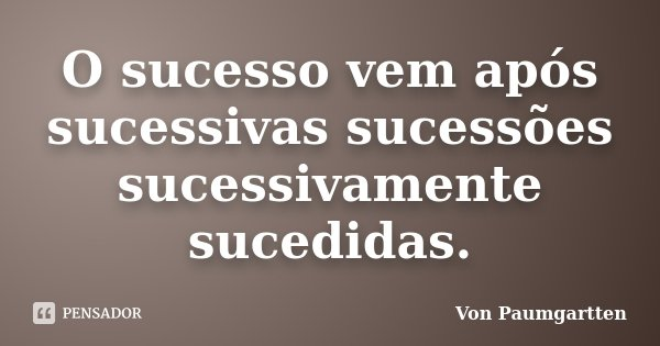 O sucesso vem após sucessivas sucessões sucessivamente sucedidas.... Frase de Von Paumgartten.