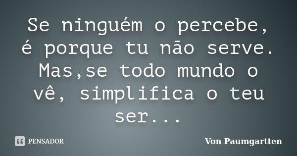 Se ninguém o percebe, é porque tu não serve. Mas,se todo mundo o vê, simplifica o teu ser...... Frase de Von Paumgartten.