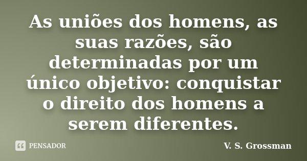As uniões dos homens, as suas razões, são determinadas por um único objetivo: conquistar o direito dos homens a serem diferentes.... Frase de V. S. Grossman.