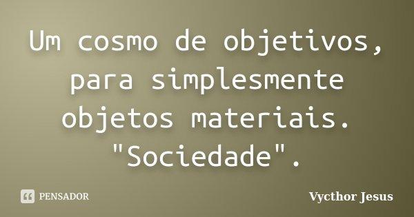 """Um cosmo de objetivos, para simplesmente objetos materiais. """"Sociedade"""".... Frase de Vycthor Jesus."""