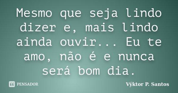 Mesmo que seja lindo dizer e, mais lindo ainda ouvir... Eu te amo, não é e nunca será bom dia.... Frase de Výktor P. Santos.