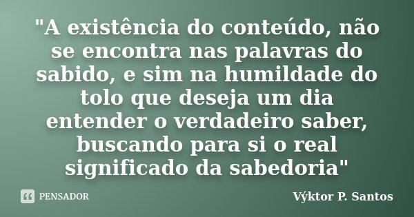 """""""A existência do conteúdo, não se encontra nas palavras do sabido, e sim na humildade do tolo que deseja um dia entender o verdadeiro saber, buscando para ... Frase de Výktor P. Santos."""