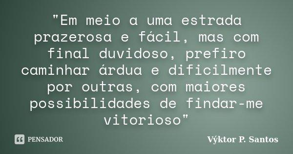 """""""Em meio a uma estrada prazerosa e fácil, mas com final duvidoso, prefiro caminhar árdua e dificilmente por outras, com maiores possibilidades de findar-me... Frase de Výktor P. Santos."""