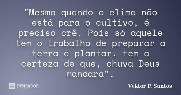 """""""Mesmo quando o clima não está para o cultivo, é preciso crê. Pois só aquele tem o trabalho de preparar a terra e plantar, tem a certeza de que, chuva Deus... Frase de Výktor P. Santos."""