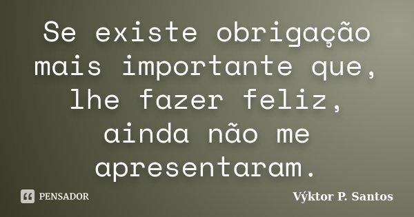 Se existe obrigação mais importante que, lhe fazer feliz, ainda não me apresentaram.... Frase de Výktor P. Santos.