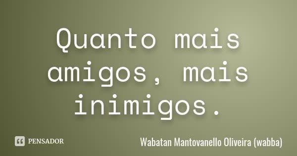 Quanto mais amigos, mais inimigos.... Frase de Wabatan Mantovanello Oliveira (wabba).