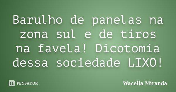 Barulho de panelas na zona sul e de tiros na favela! Dicotomia dessa sociedade LIXO!... Frase de Waceila Miranda.