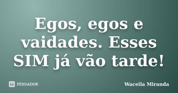 Egos, egos e vaidades. Esses SIM já vão tarde!... Frase de Waceila Miranda.