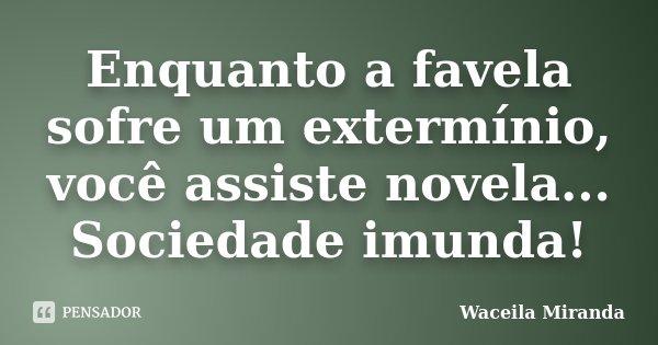 Enquanto a favela sofre um extermínio, você assiste novela... Sociedade imunda!... Frase de Waceila Miranda.