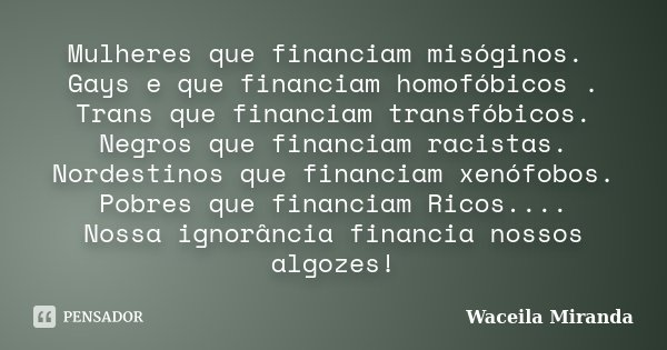 Mulheres que financiam misóginos. Gays e que financiam homofóbicos . Trans que financiam transfóbicos. Negros que financiam racistas. Nordestinos que financiam ... Frase de Waceila Miranda.