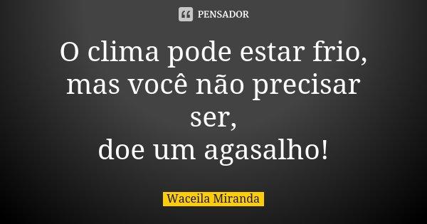 O clima pode estar frio, mas você não precisar ser, doe um agasalho!... Frase de Waceila Miranda.