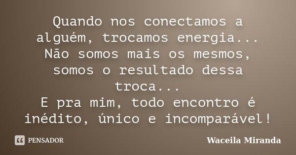 Quando nos conectamos a alguém, trocamos energia... Não somos mais os mesmos, somos o resultado dessa troca... E pra mim, todo encontro é inédito, único e incom... Frase de Waceila Miranda.