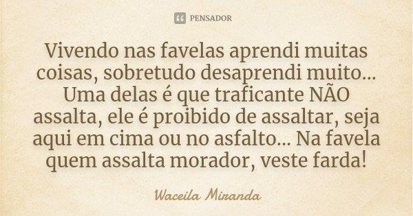 Vivendo nas favelas aprendi muitas coisas, sobretudo desaprendi muito... Uma delas é que traficante NÃO assalta, ele é proibido de assaltar, seja aqui em cima o... Frase de Waceila Miranda.
