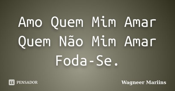Amo Quem Mim Amar Quem Não Mim Amar Foda-Se.... Frase de Wagneer Mariins.