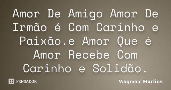 Amor De Amigo Amor De Irmão é Com Carinho e Paixão.e Amor Que é Amor Recebe Com Carinho e Solidão.... Frase de Wagneer Mariins.