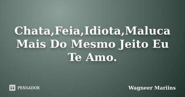 Chata,Feia,Idiota,Maluca Mais Do Mesmo Jeito Eu Te Amo.... Frase de Wagneer Mariins.