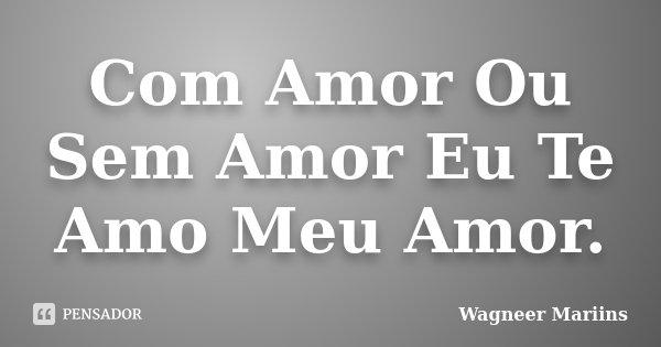 Com Amor Ou Sem Amor Eu Te Amo Meu Amor.... Frase de Wagneer Mariins.