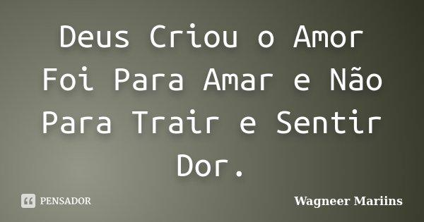 Deus Criou o Amor Foi Para Amar e Não Para Trair e Sentir Dor.... Frase de Wagneer Mariins.