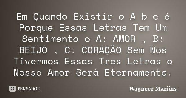 Em Quando Existir o A b c é Porque Essas Letras Tem Um Sentimento o A: AMOR , B: BEIJO , C: CORAÇÃO Sem Nos Tivermos Essas Tres Letras o Nosso Amor Será Eternam... Frase de Wagneer Mariins.