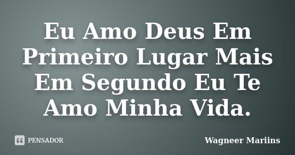 Eu Amo Deus Em Primeiro Lugar Mais Em Segundo Eu Te Amo Minha Vida.... Frase de Wagneer Mariins.