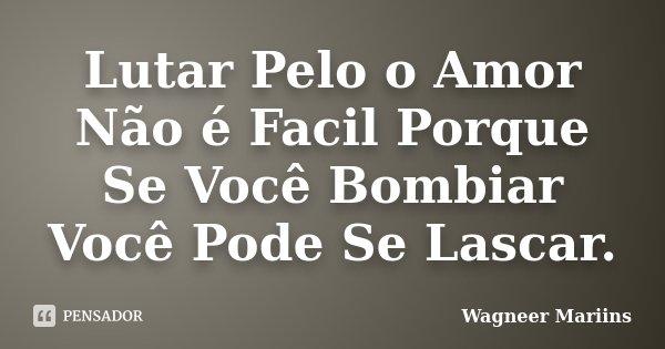 Lutar Pelo o Amor Não é Facil Porque Se Você Bombiar Você Pode Se Lascar.... Frase de Wagneer Mariins.