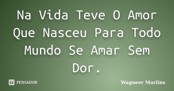 Na Vida Teve O Amor Que Nasceu Para Todo Mundo Se Amar Sem Dor.... Frase de Wagneer Mariins.