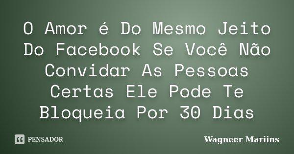 O Amor é Do Mesmo Jeito Do Facebook Se Você Não Convidar As Pessoas Certas Ele Pode Te Bloqueia Por 30 Dias... Frase de Wagneer Mariins.