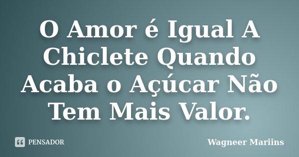 O Amor é Igual A Chiclete Quando Acaba o Açúcar Não Tem Mais Valor.... Frase de Wagneer Mariins.
