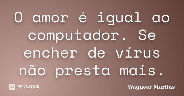 O Amor é Igual Ao Computador Se Encher De Virus Não Presta Mais.... Frase de Wagneer Mariins.