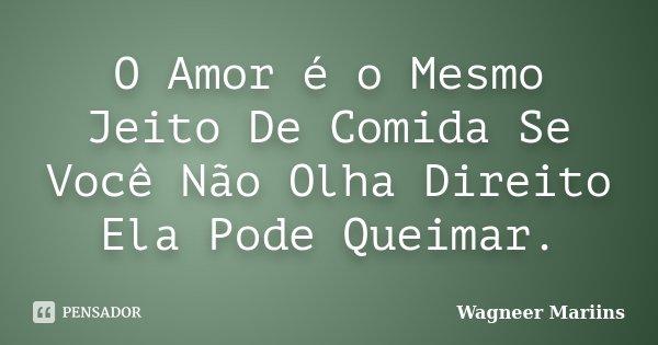 O Amor é o Mesmo Jeito De Comida Se Você Não Olha Direito Ela Pode Queimar.... Frase de Wagneer Mariins.