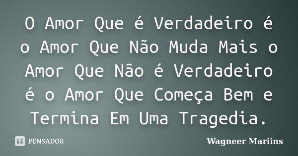 O Amor Que é Verdadeiro é o Amor Que Não Muda Mais o Amor Que Não é Verdadeiro é o Amor Que Começa Bem e Termina Em Uma Tragedia.... Frase de Wagneer Mariins.