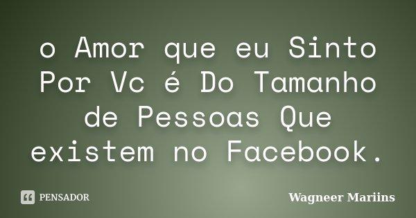 o Amor que eu Sinto Por Vc é Do Tamanho de Pessoas Que existem no Facebook.... Frase de Wagneer Mariins.