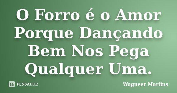 O Forro é o Amor Porque Dançando Bem Nos Pega Qualquer Uma.... Frase de Wagneer Mariins.