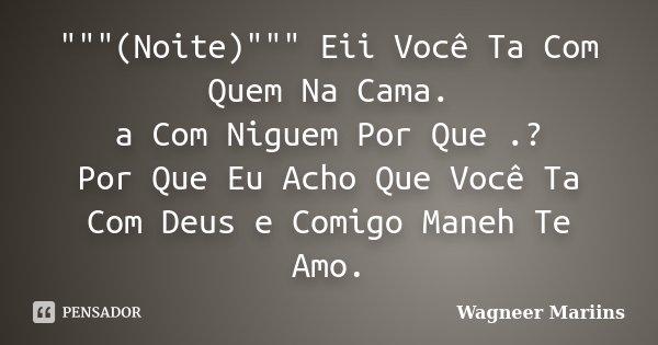 """""""""""""""(Noite)"""""""""""" Eii Você Ta Com Quem Na Cama. a Com Niguem Por Que .? Por Que Eu Acho Que Você Ta Com Deus e Comigo Maneh Te Amo.... Frase de Wagneer Mariins."""