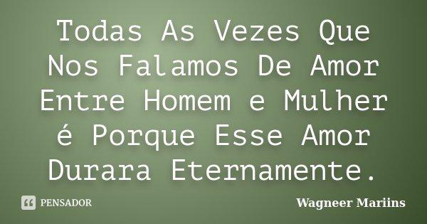 Todas As Vezes Que Nos Falamos De Amor Entre Homem e Mulher é Porque Esse Amor Durara Eternamente.... Frase de Wagneer Mariins.