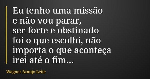 Eu tenho uma missão e não vou parar, ser forte e obstinado foi o que escolhi, não importa o que aconteça irei até o fim...... Frase de Wagner Araujo Leite.