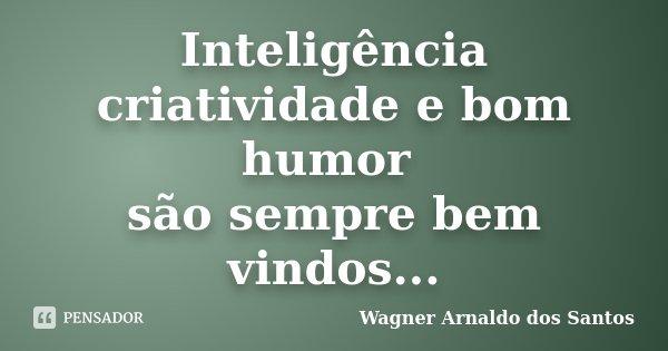 Inteligência criatividade e bom humor são sempre bem vindos...... Frase de Wagner Arnaldo dos Santos.
