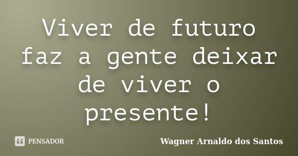 Viver de futuro faz a gente deixar de viver o presente!... Frase de Wagner Arnaldo dos Santos.