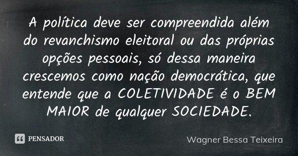 A política deve ser compreendida além do revanchismo eleitoral ou das próprias opções pessoais, só dessa maneira crescemos como nação democrática, que entende q... Frase de Wagner Bessa Teixeira.