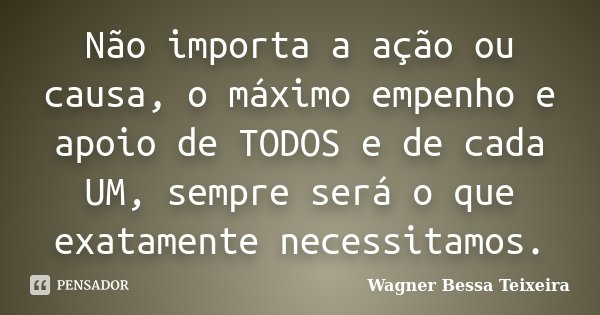 Não importa a ação ou causa, o máximo empenho e apoio de TODOS e de cada UM, sempre será o que exatamente necessitamos.... Frase de Wagner Bessa Teixeira.