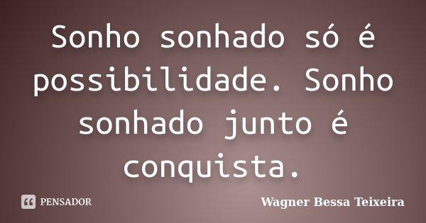 Sonho sonhado só é possibilidade. Sonho sonhado junto é conquista.... Frase de Wagner Bessa Teixeira.