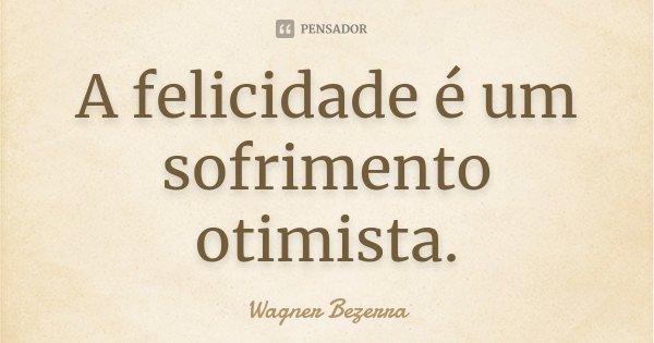 A felicidade é um sofrimento otimista.... Frase de Wagner Bezerra.