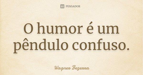O humor é um pêndulo confuso.... Frase de Wagner Bezerra.