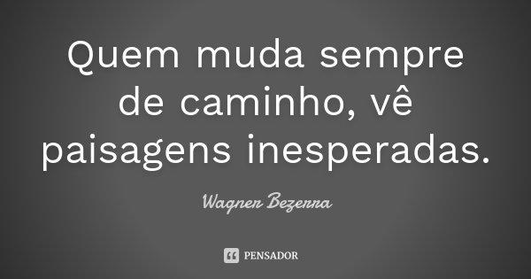 Quem muda sempre de caminho, vê paisagens inesperadas.... Frase de Wagner Bezerra.
