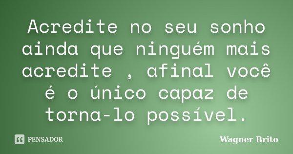 Acredite no seu sonho ainda que ninguém mais acredite , afinal você é o único capaz de torna-lo possível.... Frase de Wagner Brito.