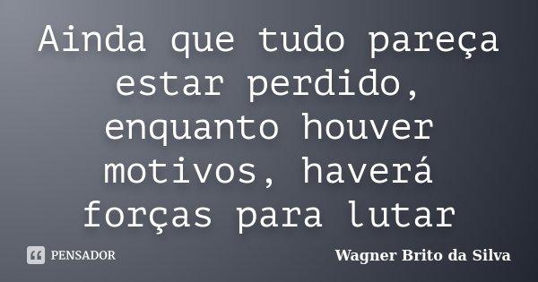Ainda que tudo pareça estar perdido, enquanto houver motivos, haverá forças para lutar... Frase de Wagner Brito da Silva.