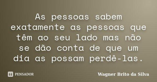 As pessoas sabem exatamente as pessoas que têm ao seu lado mas não se dão conta de que um dia as possam perdê-las.... Frase de Wagner Brito da Silva.