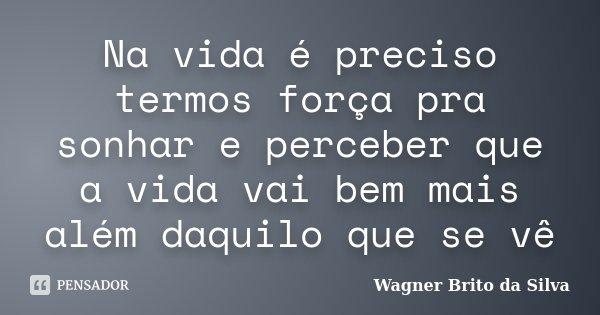 Na vida é preciso termos força pra sonhar e perceber que a vida vai bem mais além daquilo que se vê... Frase de Wagner Brito da Silva.