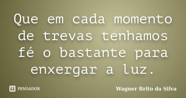 Que em cada momento de trevas tenhamos fé o bastante para enxergar a luz.... Frase de Wagner Brito da Silva.