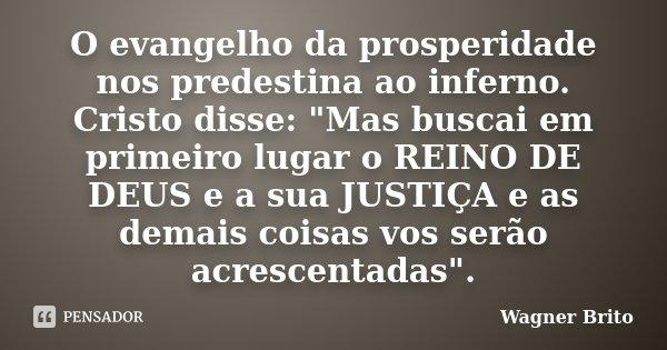 """O evangelho da prosperidade nos predestina ao inferno. Cristo disse: """"Mas buscai em primeiro lugar o REINO DE DEUS e a sua JUSTIÇA e as demais coisas vos s... Frase de Wagner Brito."""